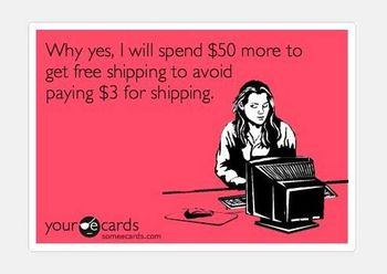 I always go back to see what else I can buy to reach that free shipping amount. 100% of the time.